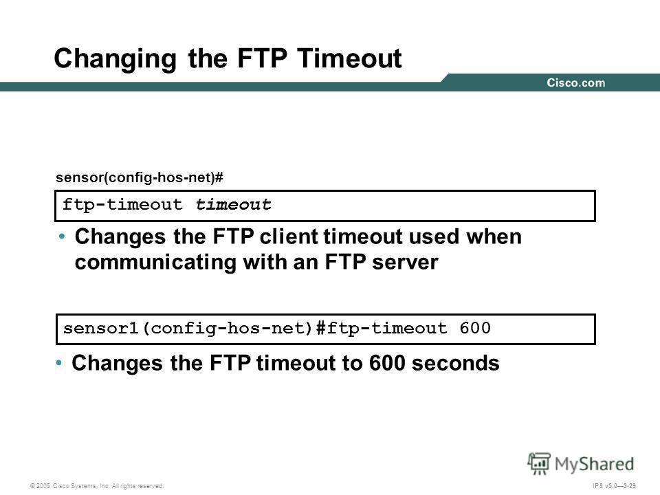 © 2005 Cisco Systems, Inc. All rights reserved. IPS v5.03-29 Changing the FTP Timeout ftp-timeout timeout sensor(config-hos-net)# sensor1(config-hos-net)#ftp-timeout 600 Changes the FTP client timeout used when communicating with an FTP server Change