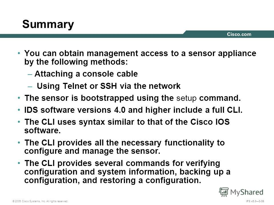 © 2005 Cisco Systems, Inc. All rights reserved. IPS v5.03-38 Summary You can obtain management access to a sensor appliance by the following methods: –Attaching a console cable – Using Telnet or SSH via the network The sensor is bootstrapped using th
