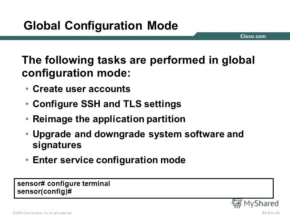 © 2005 Cisco Systems, Inc. All rights reserved. IPS v5.03-8 Global Configuration Mode The following tasks are performed in global configuration mode: Create user accounts Configure SSH and TLS settings Reimage the application partition Upgrade and do