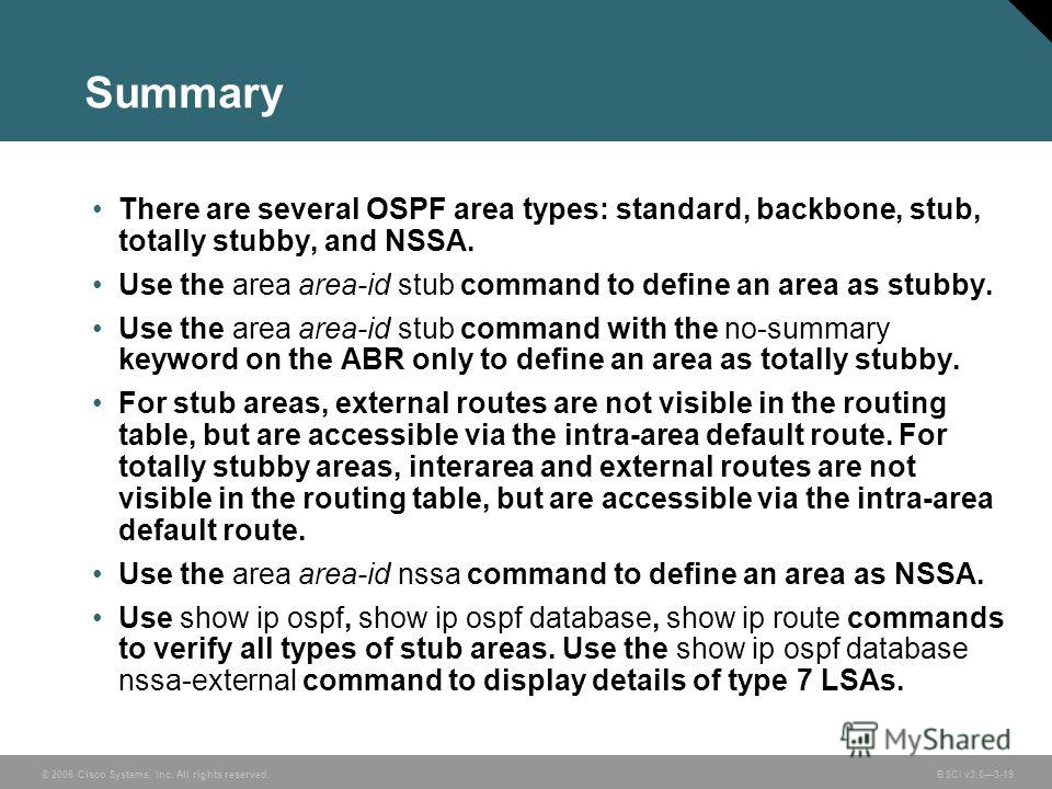 © 2006 Cisco Systems, Inc. All rights reserved. BSCI v3.03-19 Summary There are several OSPF area types: standard, backbone, stub, totally stubby, and NSSA. Use the area area-id stub command to define an area as stubby. Use the area area-id stub comm