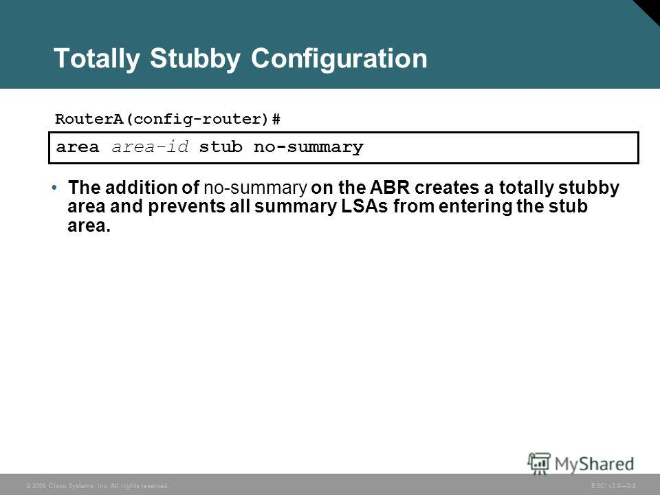 © 2006 Cisco Systems, Inc. All rights reserved. BSCI v3.03-8 area area-id stub no-summary The addition of no-summary on the ABR creates a totally stubby area and prevents all summary LSAs from entering the stub area. Totally Stubby Configuration Rout