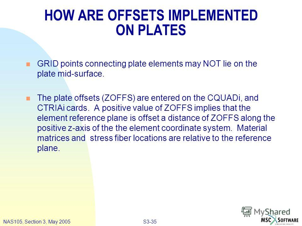 S3-35NAS105, Section 3, May 2005 HOW ARE OFFSETS IMPLEMENTED ON PLATES n GRID points connecting plate elements may NOT lie on the plate mid-surface. n The plate offsets (ZOFFS) are entered on the CQUADi, and CTRIAi cards. A positive value of ZOFFS im
