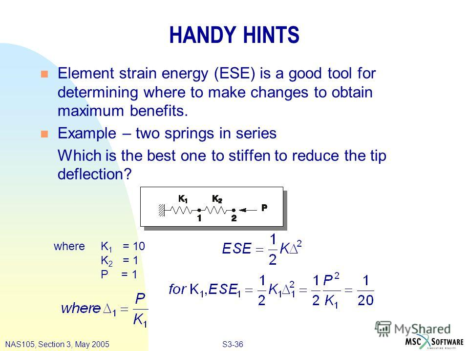 S3-36NAS105, Section 3, May 2005 HANDY HINTS n Element strain energy (ESE) is a good tool for determining where to make changes to obtain maximum benefits. n Example – two springs in series Which is the best one to stiffen to reduce the tip deflectio