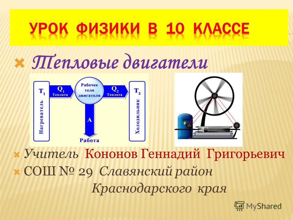 Тепловые двигатели Учитель Кононов Геннадий Григорьевич СОШ 29 Славянский район Краснодарского края