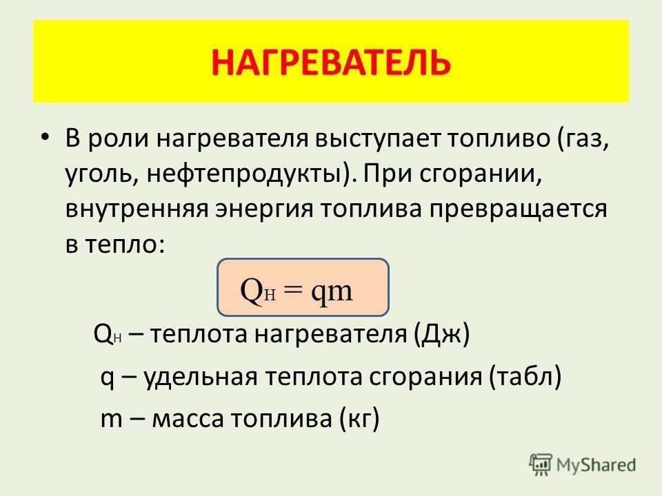 НАГРЕВАТЕЛЬ В роли нагревателя выступает топливо (газ, уголь, нефтепродукты). При сгорании, внутренняя энергия топлива превращается в тепло: Q H = qm Q H – теплота нагревателя (Дж) q – удельная теплота сгорания (табл) m – масса топлива (кг)