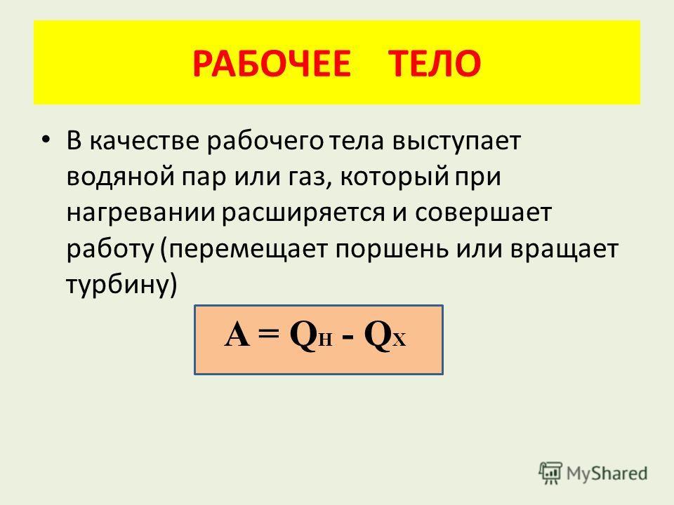 РАБОЧЕЕ ТЕЛО В качестве рабочего тела выступает водяной пар или газ, который при нагревании расширяется и совершает работу (перемещает поршень или вращает турбину) A = Q H - Q X