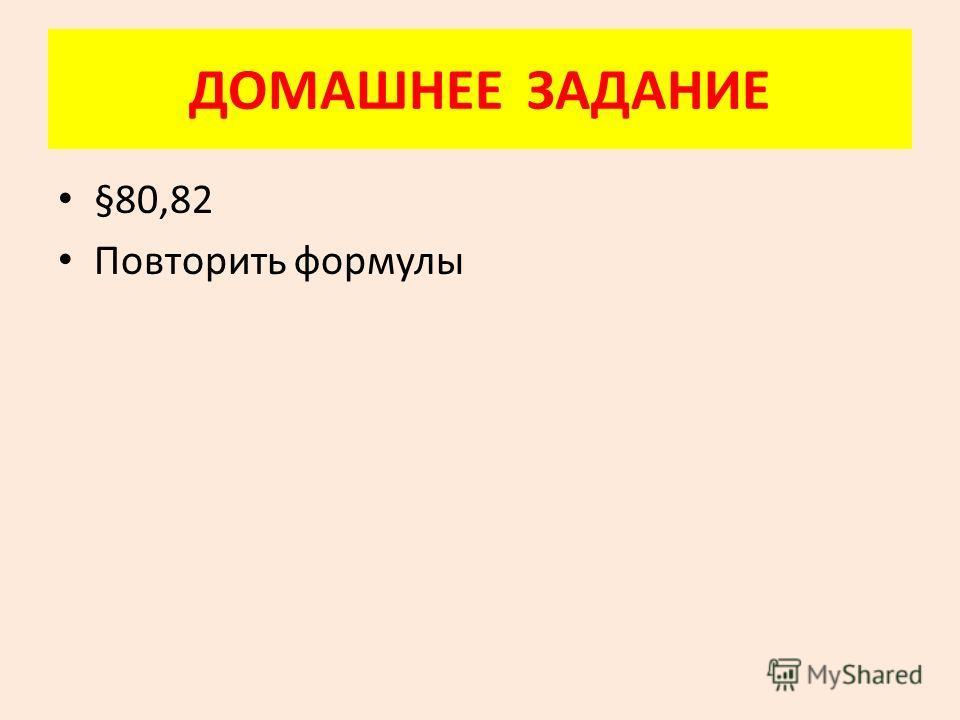 ДОМАШНЕЕ ЗАДАНИЕ §80,82 Повторить формулы