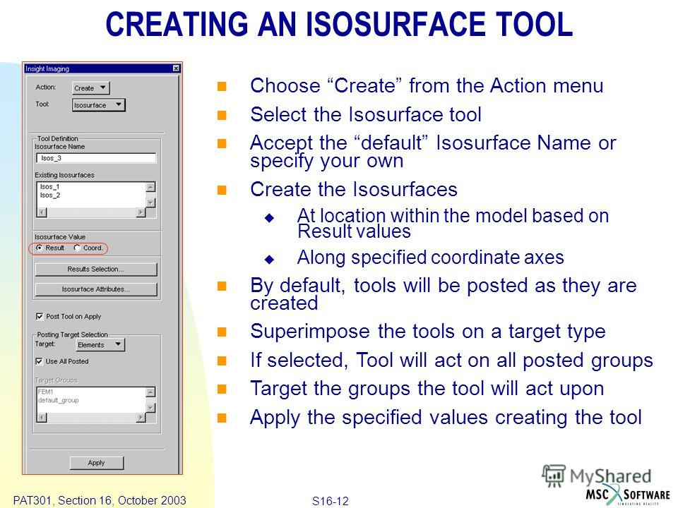 Copyright ® 2000 MSC.Software Results S16-12 PAT301, Section 16, October 2003 CREATING AN ISOSURFACE TOOL Choose Create from the Action menu Select the Isosurface tool Accept the default Isosurface Name or specify your own Create the Isosurfaces At l