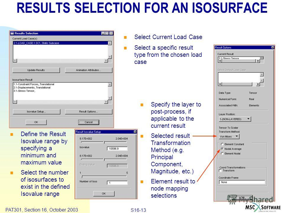 Copyright ® 2000 MSC.Software Results S16-13 PAT301, Section 16, October 2003 RESULTS SELECTION FOR AN ISOSURFACE Define the Result Isovalue range by specifying a minimum and maximum value Select the number of isosurfaces to exist in the defined Isov