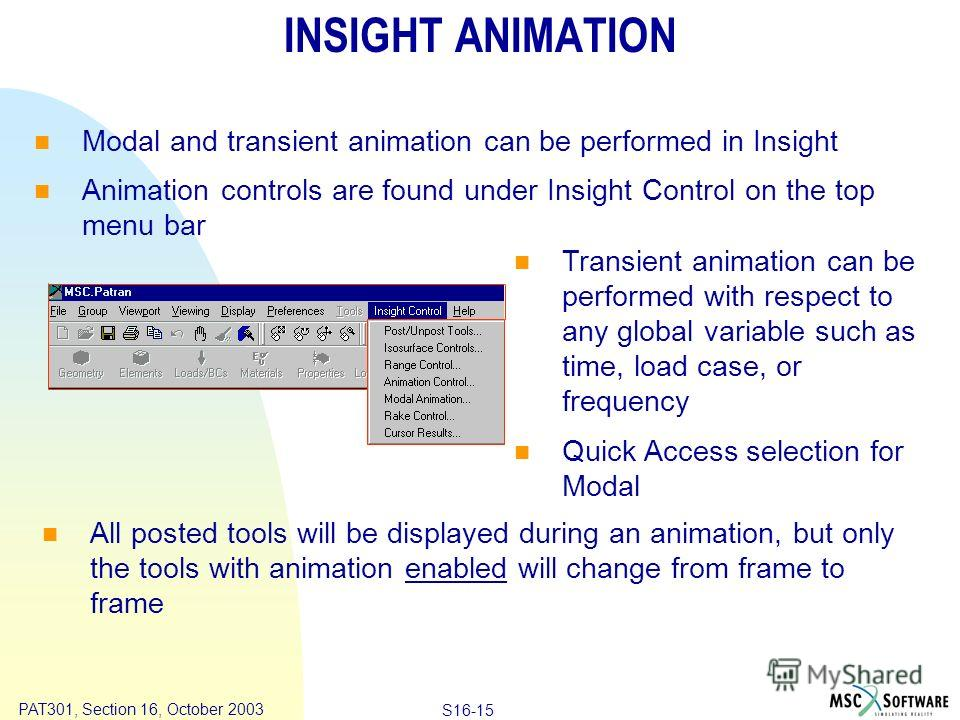 Copyright ® 2000 MSC.Software Results S16-15 PAT301, Section 16, October 2003 INSIGHT ANIMATION Modal and transient animation can be performed in Insight Animation controls are found under Insight Control on the top menu bar All posted tools will be