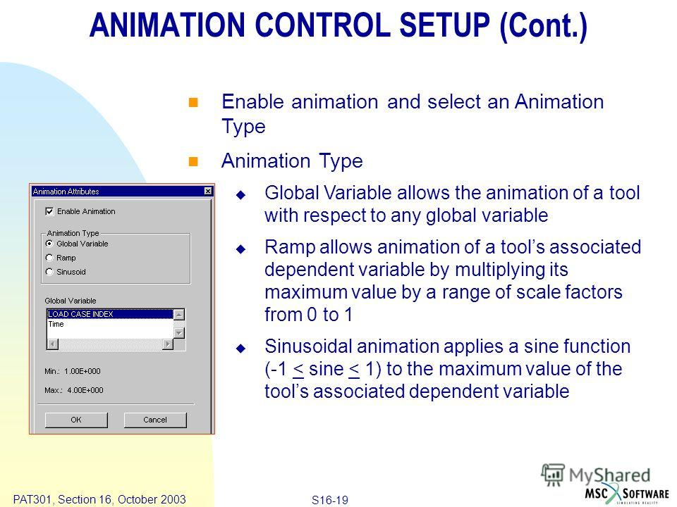 Copyright ® 2000 MSC.Software Results S16-19 PAT301, Section 16, October 2003 ANIMATION CONTROL SETUP (Cont.) Enable animation and select an Animation Type Animation Type Global Variable allows the animation of a tool with respect to any global varia
