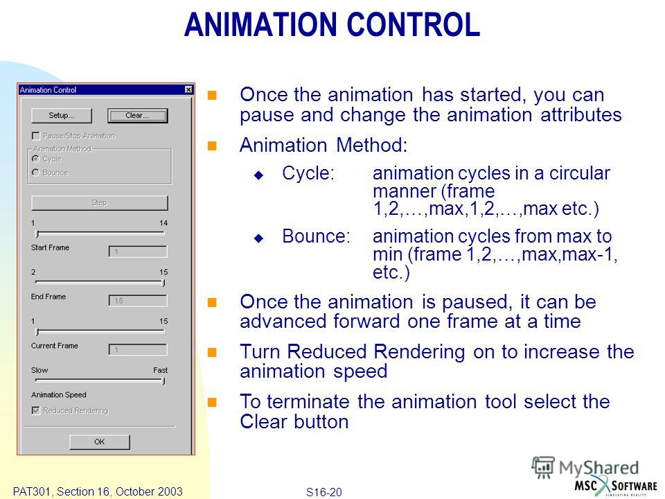 Copyright ® 2000 MSC.Software Results S16-20 PAT301, Section 16, October 2003 ANIMATION CONTROL Once the animation has started, you can pause and change the animation attributes Animation Method: Cycle:animation cycles in a circular manner (frame 1,2