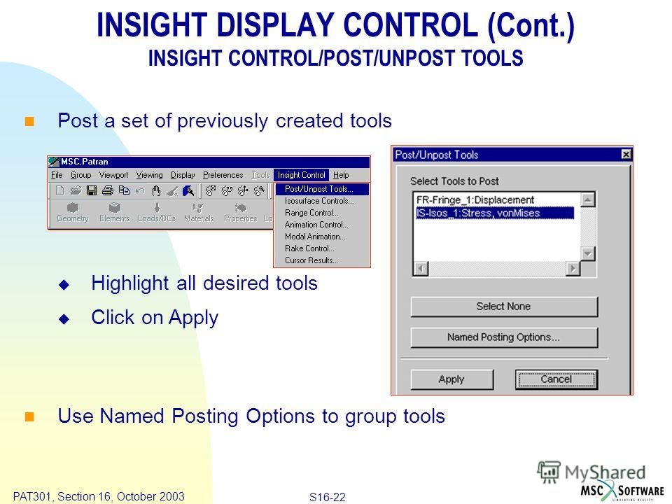 Copyright ® 2000 MSC.Software Results S16-22 PAT301, Section 16, October 2003 INSIGHT DISPLAY CONTROL (Cont.) INSIGHT CONTROL/POST/UNPOST TOOLS Post a set of previously created tools Highlight all desired tools Click on Apply Use Named Posting Option
