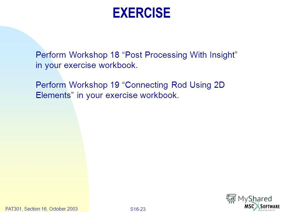 Copyright ® 2000 MSC.Software Results S16-23 PAT301, Section 16, October 2003 EXERCISE Perform Workshop 18 Post Processing With Insight in your exercise workbook. Perform Workshop 19 Connecting Rod Using 2D Elements in your exercise workbook.