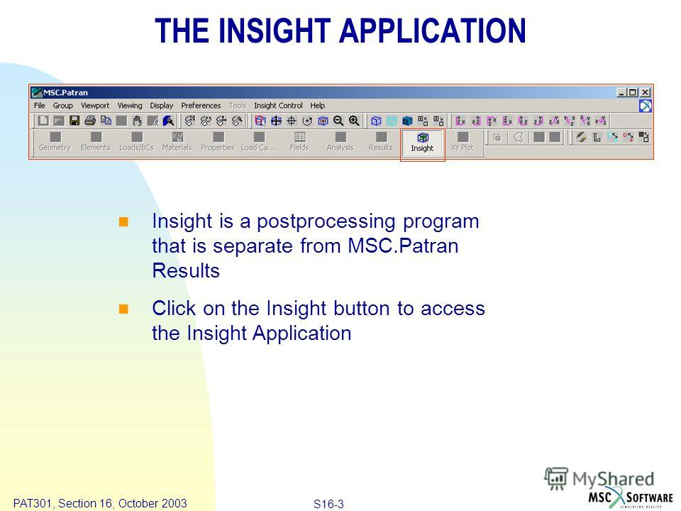 Copyright ® 2000 MSC.Software Results S16-3 PAT301, Section 16, October 2003 THE INSIGHT APPLICATION Insight is a postprocessing program that is separate from MSC.Patran Results Click on the Insight button to access the Insight Application