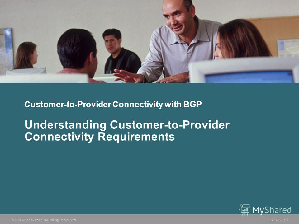 © 2005 Cisco Systems, Inc. All rights reserved. BGP v3.25-1 Customer-to-Provider Connectivity with BGP Understanding Customer-to-Provider Connectivity Requirements