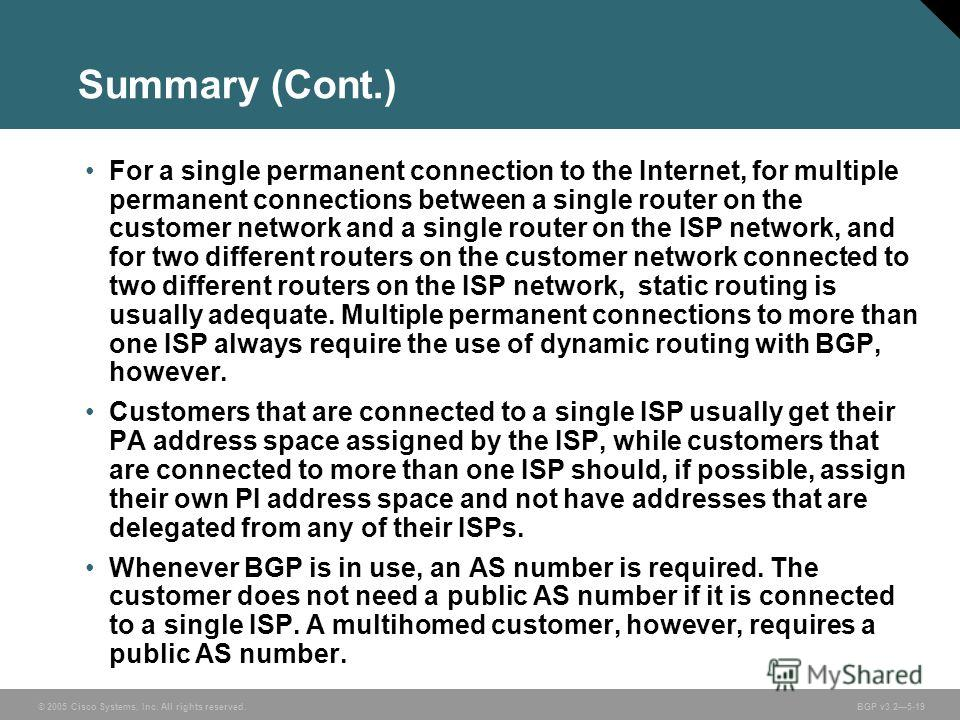© 2005 Cisco Systems, Inc. All rights reserved. BGP v3.25-19 Summary (Cont.) For a single permanent connection to the Internet, for multiple permanent connections between a single router on the customer network and a single router on the ISP network,