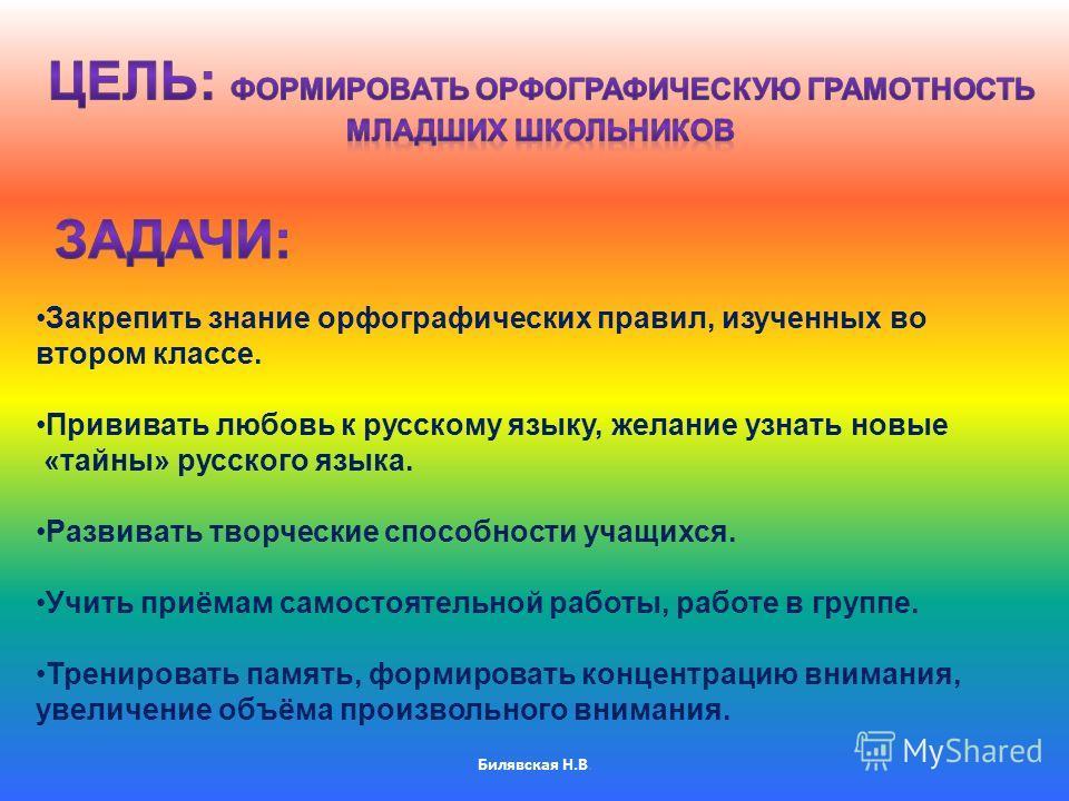 Билявская Н.В. Закрепить знание орфографических правил, изученных во втором классе. Прививать любовь к русскому языку, желание узнать новые «тайны» русского языка. Развивать творческие способности учащихся. Учить приёмам самостоятельной работы, работ