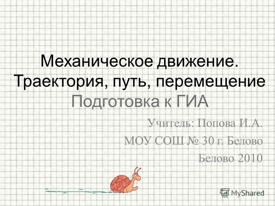 Учитель: Попова И.А. МОУ СОШ 30 г. Белово Белово 2010 Механическое движение. Траектория, путь, перемещение Подготовка к ГИА