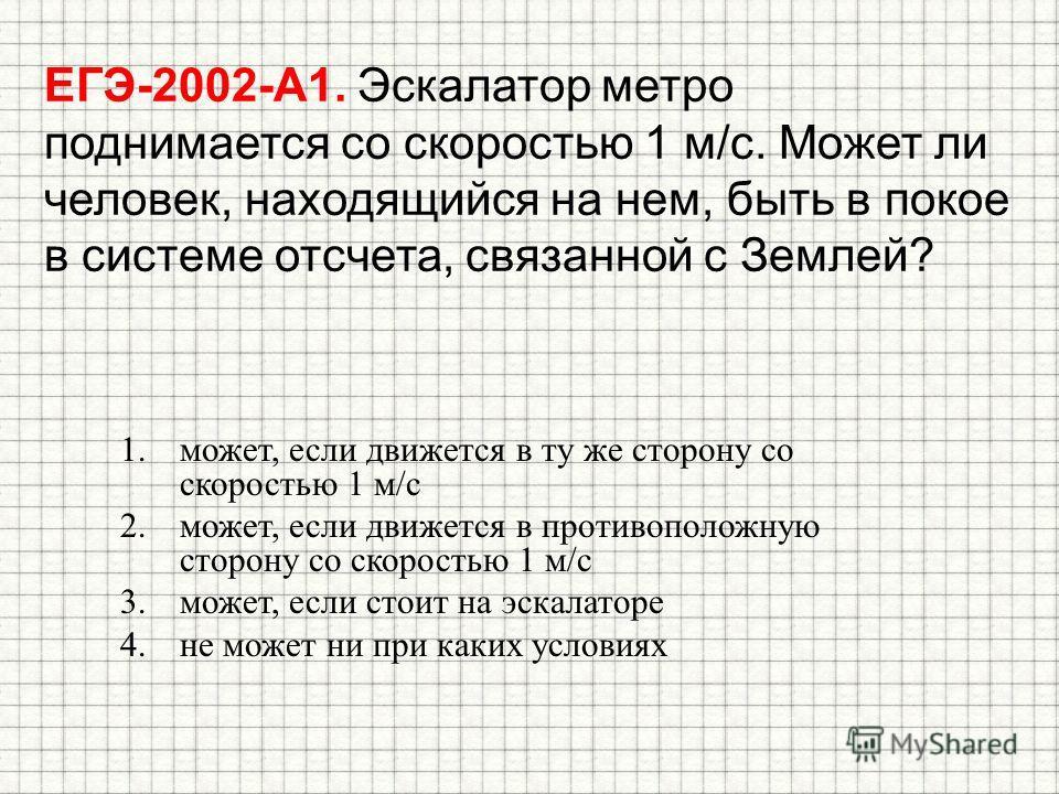 ЕГЭ-2002-А1. Эскалатор метро поднимается со скоростью 1 м/с. Может ли человек, находящийся на нем, быть в покое в системе отсчета, связанной с Землей? 1.может, если движется в ту же сторону со скоростью 1 м/с 2.может, если движется в противоположную