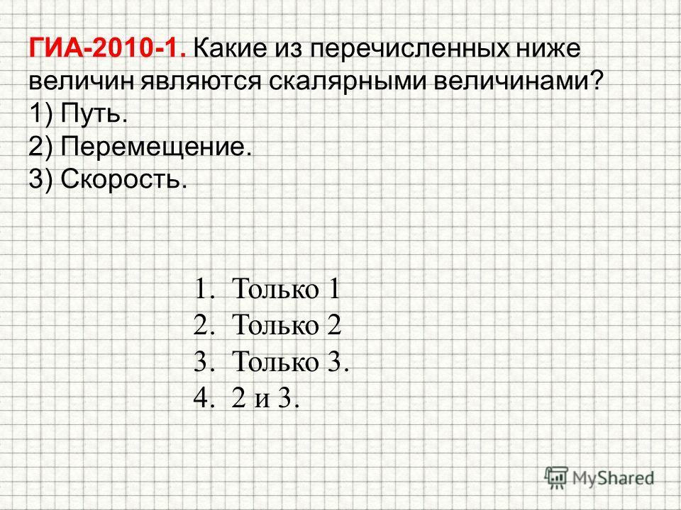 ГИА-2010-1. Какие из перечисленных ниже величин являются скалярными величинами? 1) Путь. 2) Перемещение. 3) Скорость. 1. Только 1 2. Только 2 3. Только 3. 4.2 и 3.