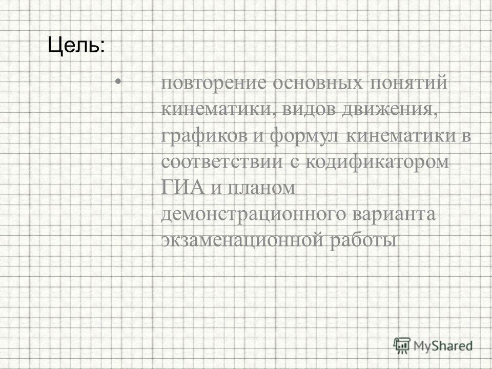 повторение основных понятий кинематики, видов движения, графиков и формул кинематики в соответствии с кодификатором ГИА и планом демонстрационного варианта экзаменационной работы Цель: