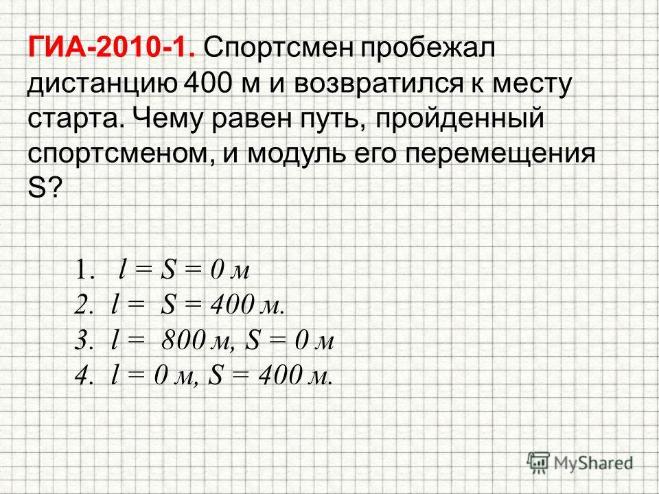 ГИА-2010-1. Спортсмен пробежал дистанцию 400 м и возвратился к месту старта. Чему равен путь, пройденный спортсменом, и модуль его перемещения S? 1. l = S = 0 м 2. l = S = 400 м. 3. l = 800 м, S = 0 м 4. l = 0 м, S = 400 м.