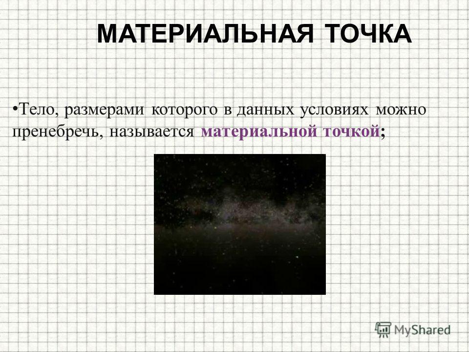 МАТЕРИАЛЬНАЯ ТОЧКА Тело, размерами которого в данных условиях можно пренебречь, называется материальной точкой;