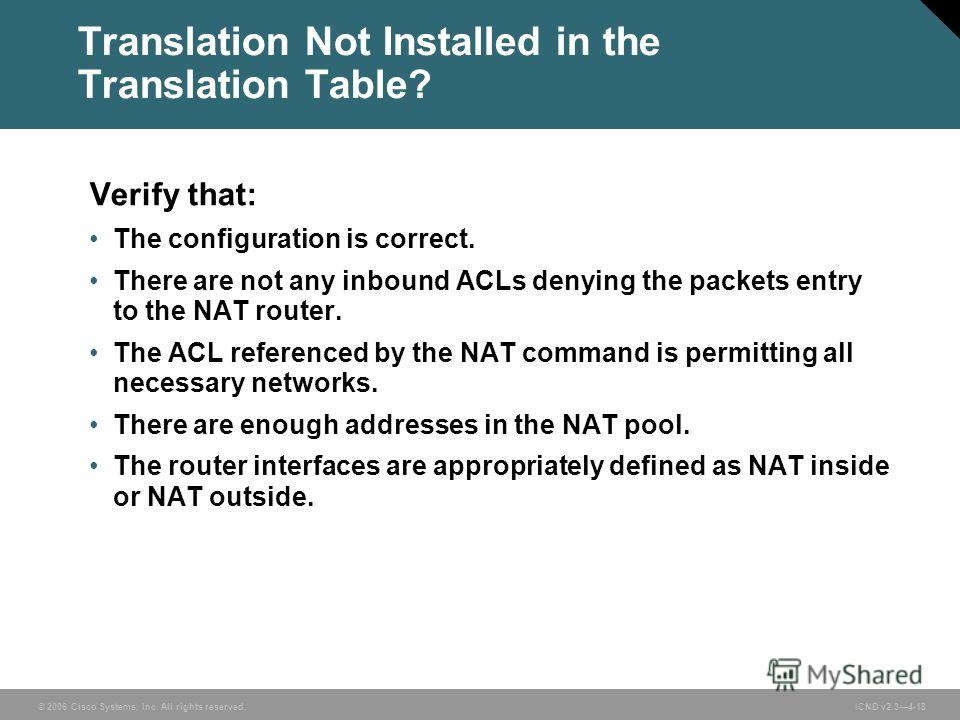 © 2006 Cisco Systems, Inc. All rights reserved. ICND v2.34-18 Translation Not Installed in the Translation Table? Verify that: The configuration is correct. There are not any inbound ACLs denying the packets entry to the NAT router. The ACL reference