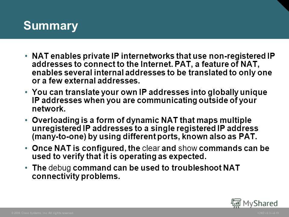 © 2006 Cisco Systems, Inc. All rights reserved. ICND v2.34-19 Summary NAT enables private IP internetworks that use non-registered IP addresses to connect to the Internet. PAT, a feature of NAT, enables several internal addresses to be translated to