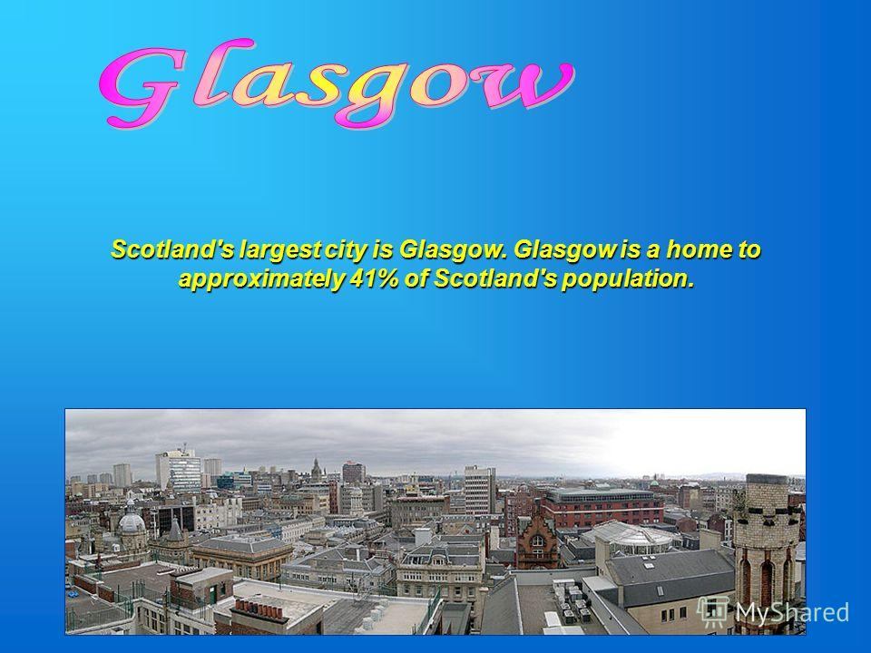 Scotland's largest city is Glasgow. Glasgow is a home to approximately 41% of Scotland's population.