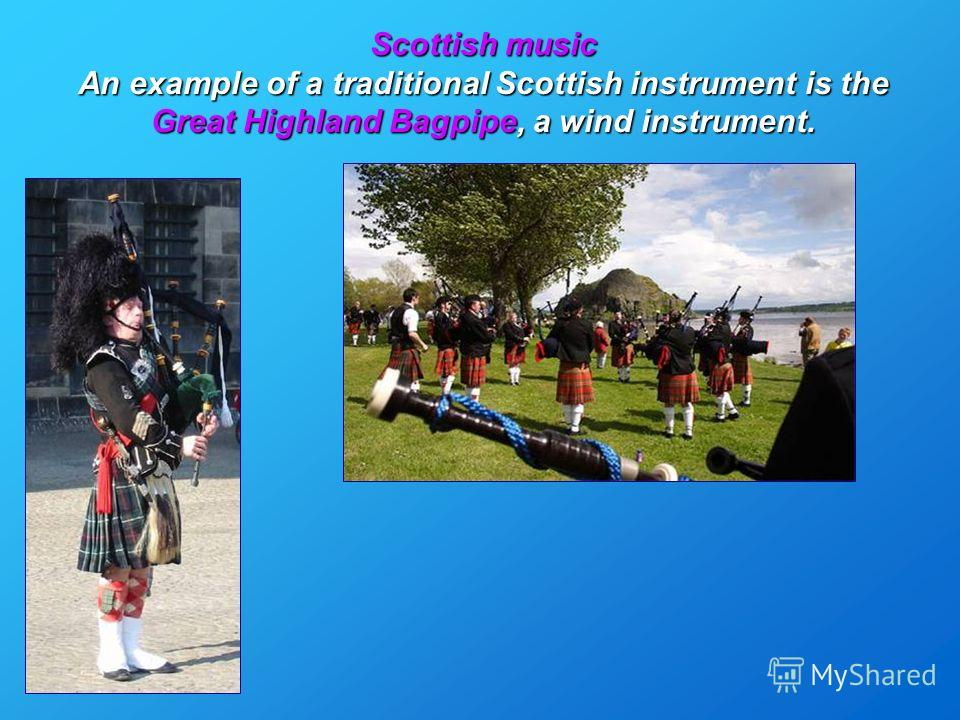 Scottish music An example of a traditional Scottish instrument is the Great Highland Bagpipe, a wind instrument.