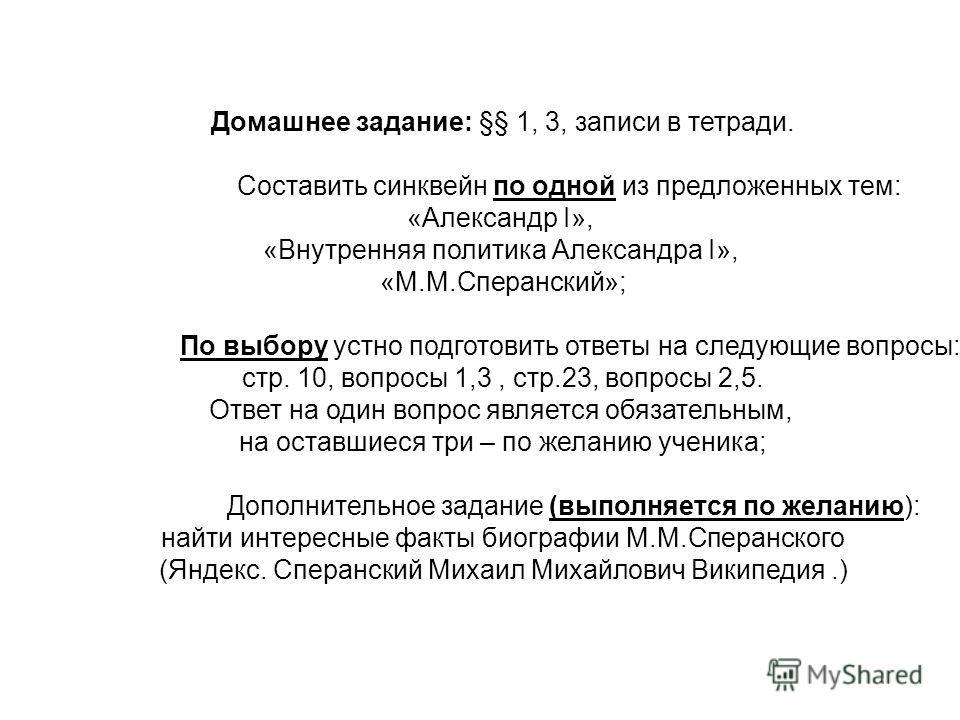 Домашнее задание: §§ 1, 3, записи в тетради. Составить синквейн по одной из предложенных тем: «Александр I», «Внутренняя политика Александра I», «М.М.Сперанский»; По выбору устно подготовить ответы на следующие вопросы: стр. 10, вопросы 1,3, стр.23,