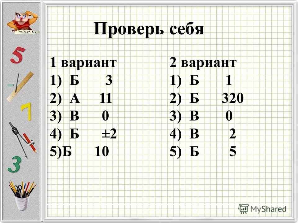 Проверь себя 1 вариант 1) Б 3 2) А 11 3) В 0 4) Б ±2 5)Б 10 2 вариант 1) Б 1 2) Б 320 3) В 0 4) В 2 5) Б 5