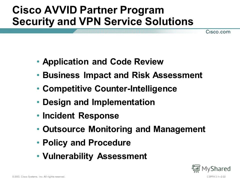 © 2003, Cisco Systems, Inc. All rights reserved. CSPFA 3.12-22 Cisco AVVID Partner Program Security and VPN Service Solutions Application and Code Review Business Impact and Risk Assessment Competitive Counter-Intelligence Design and Implementation I