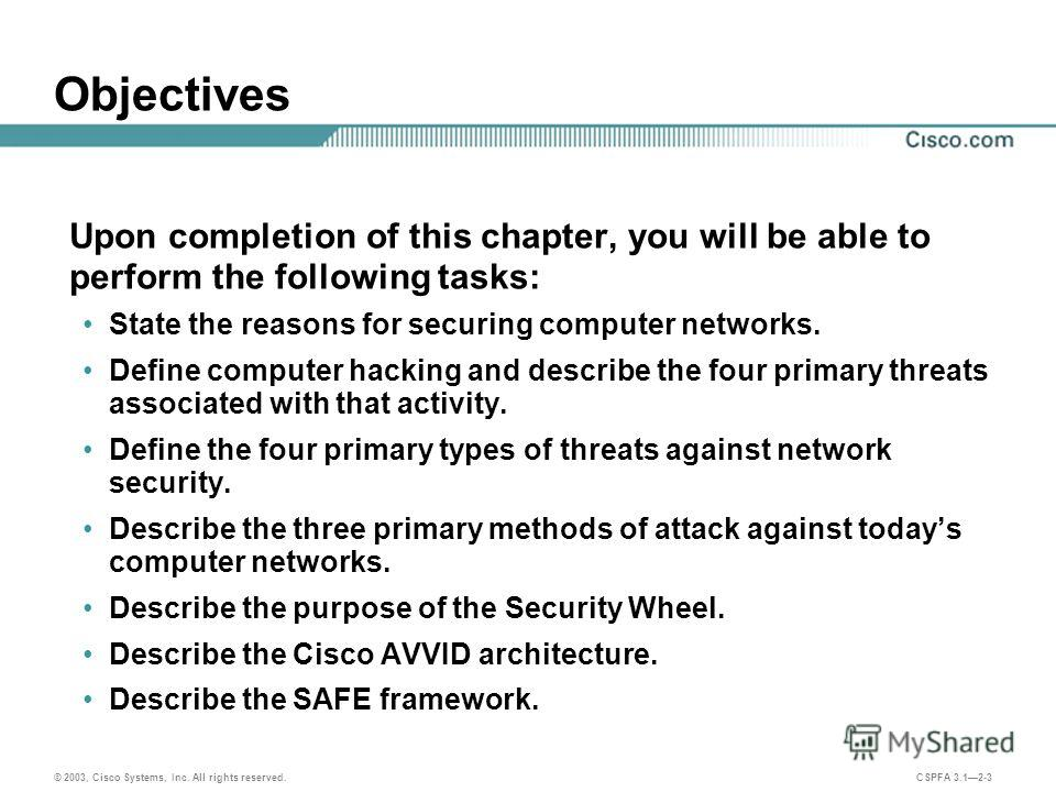 © 2003, Cisco Systems, Inc. All rights reserved. CSPFA 3.12-3 Objectives Upon completion of this chapter, you will be able to perform the following tasks: State the reasons for securing computer networks. Define computer hacking and describe the four