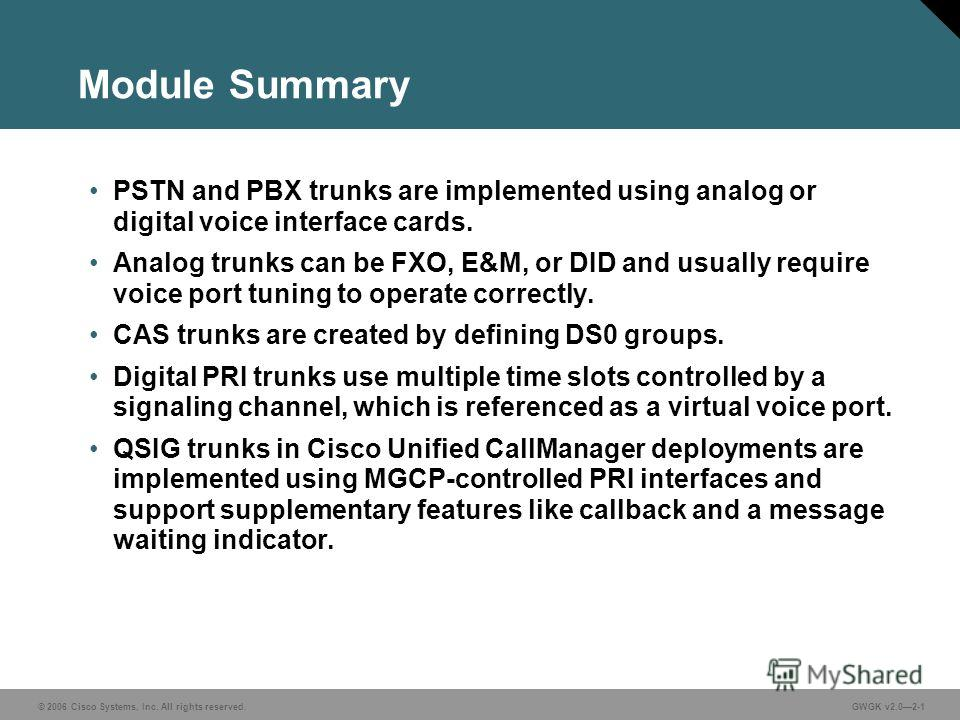 © 2006 Cisco Systems, Inc. All rights reserved.GWGK v2.02-1 Module Summary PSTN and PBX trunks are implemented using analog or digital voice interface cards. Analog trunks can be FXO, E&M, or DID and usually require voice port tuning to operate corre