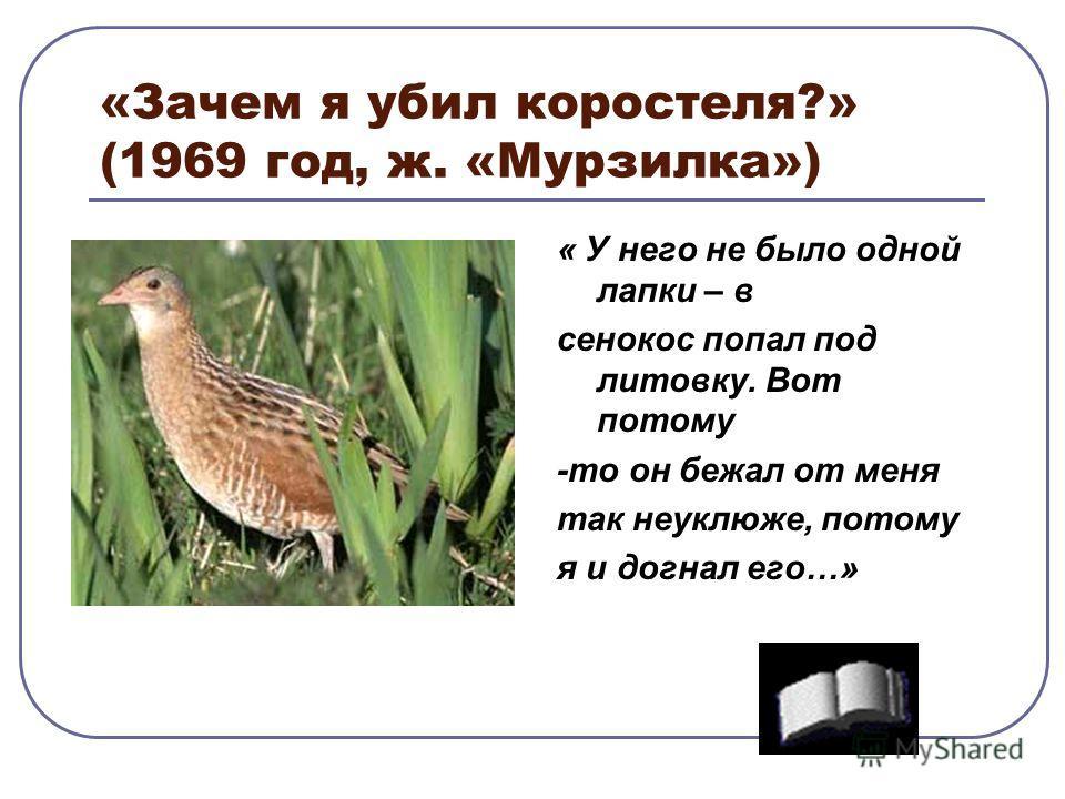 «Зачем я убил коростеля?» (1969 год, ж. «Мурзилка») « У него не было одной лапки – в сенокос попал под литовку. Вот потому -то он бежал от меня так неуклюже, потому я и догнал его…»