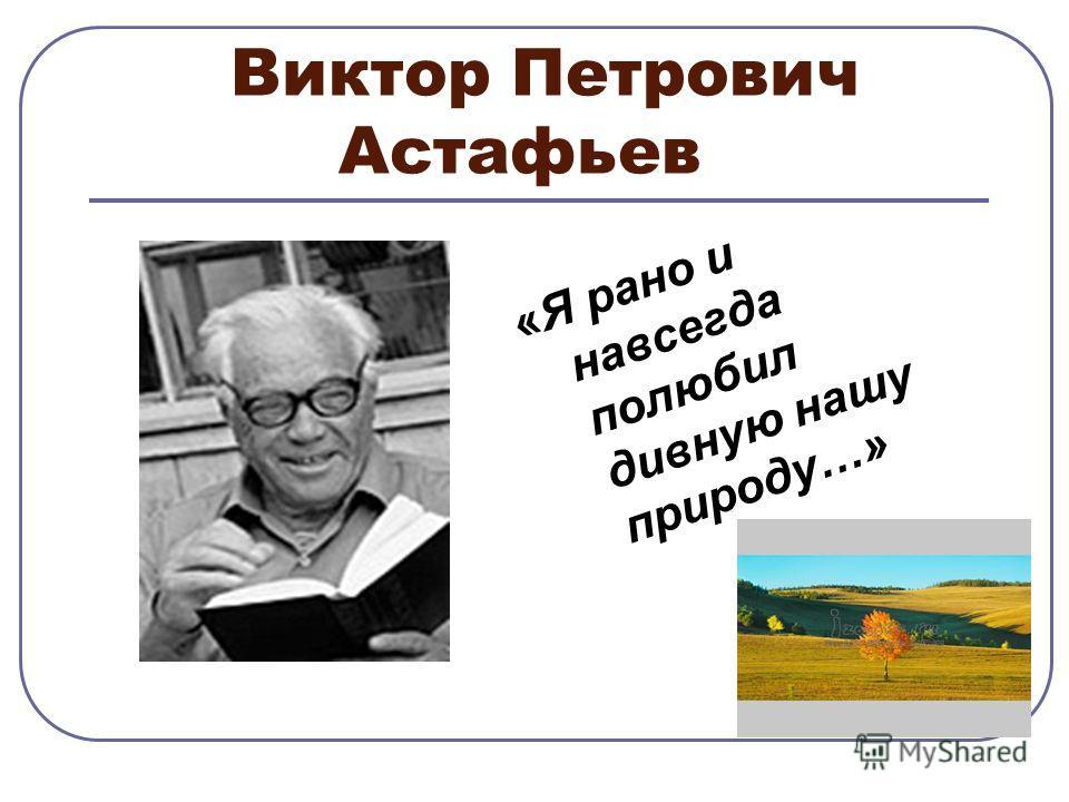Виктор Петрович Астафьев «Я рано и навсегда полюбил дивную нашу природу…»