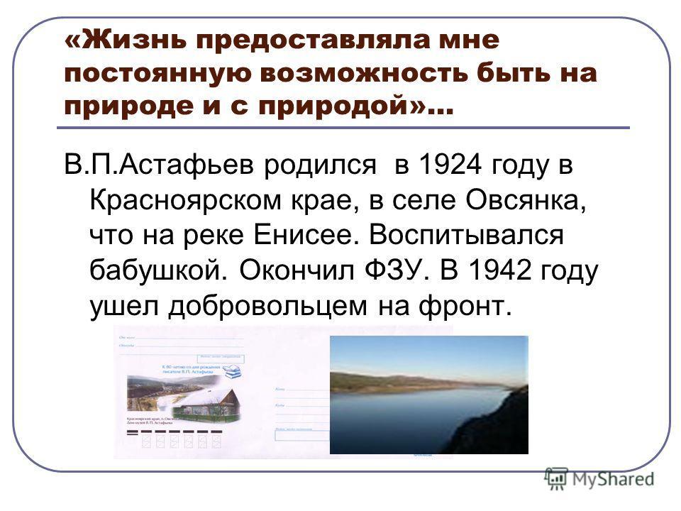 «Жизнь предоставляла мне постоянную возможность быть на природе и с природой»… В.П.Астафьев родился в 1924 году в Красноярском крае, в селе Овсянка, что на реке Енисее. Воспитывался бабушкой. Окончил ФЗУ. В 1942 году ушел добровольцем на фронт.