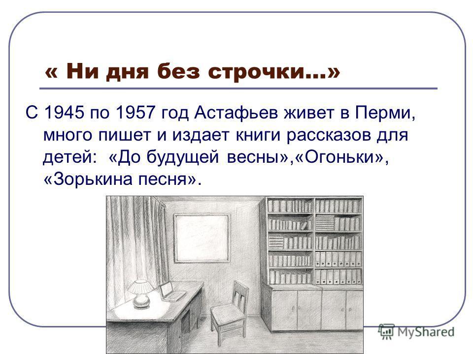 « Ни дня без строчки…» С 1945 по 1957 год Астафьев живет в Перми, много пишет и издает книги рассказов для детей: «До будущей весны»,«Огоньки», «Зорькина песня».