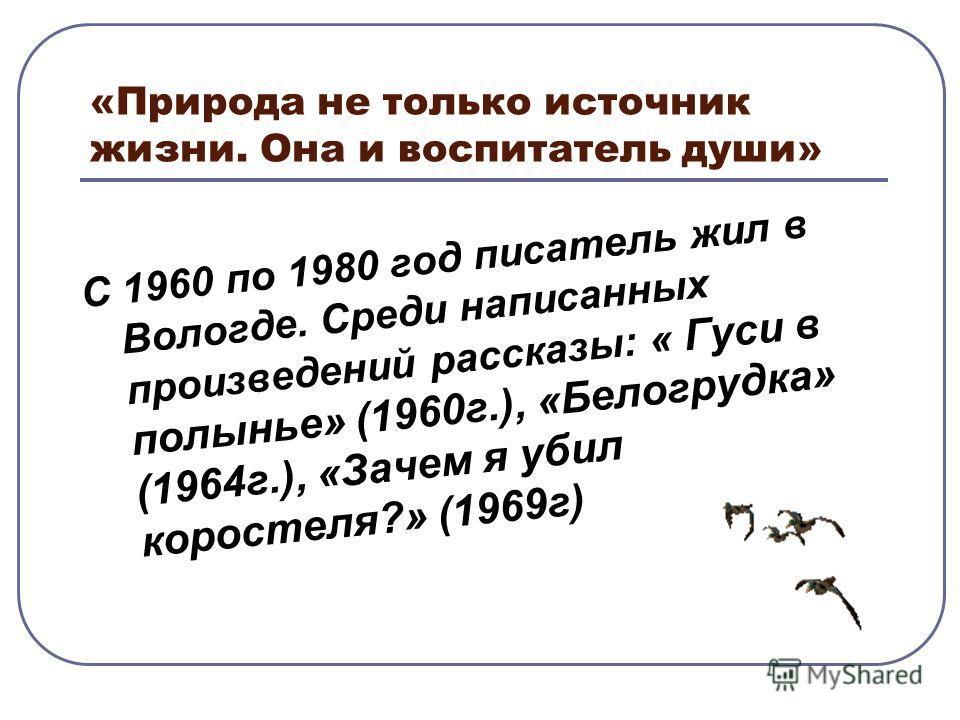«Природа не только источник жизни. Она и воспитатель души» С 1960 по 1980 год писатель жил в Вологде. Среди написанных произведений рассказы: « Гуси в полынье» (1960 г.), «Белогрудка» (1964 г.), «Зачем я убил коростеля?» (1969 г)