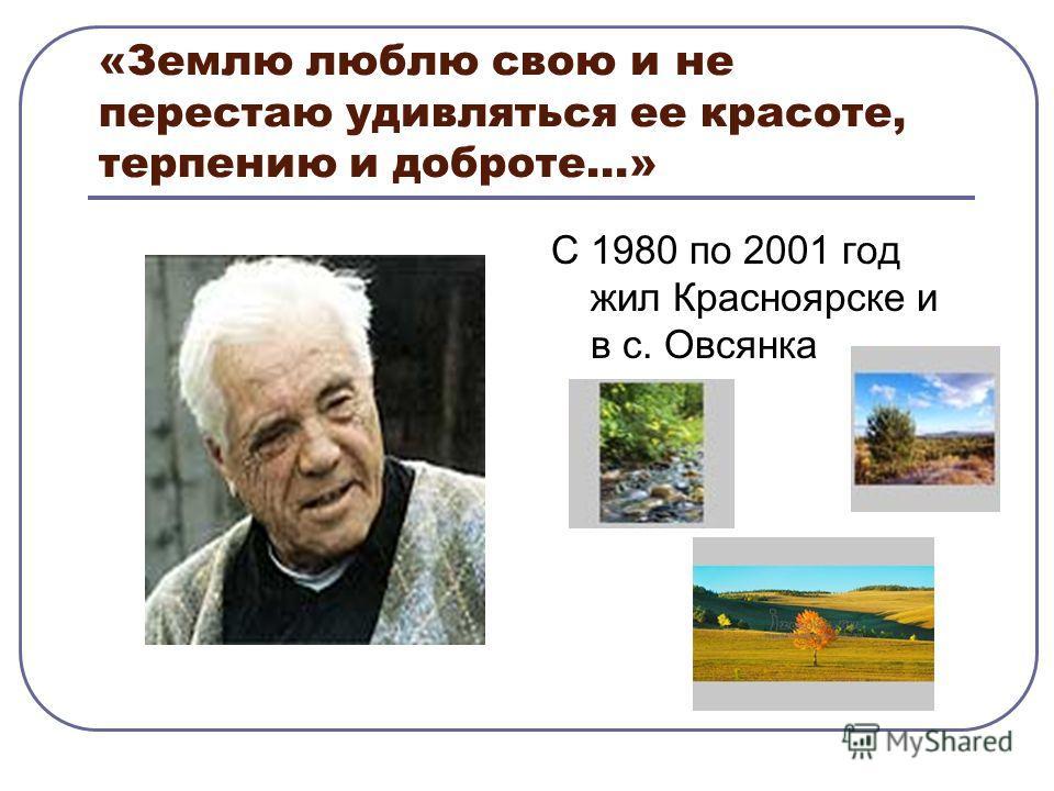 «Землю люблю свою и не перестаю удивляться ее красоте, терпению и доброте…» С 1980 по 2001 год жил Красноярске и в с. Овсянка