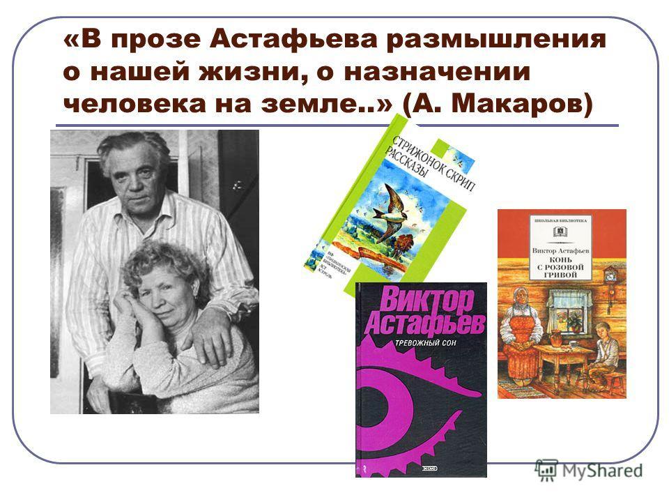 «В прозе Астафьева размышления о нашей жизни, о назначении человека на земле..» (А. Макаров)
