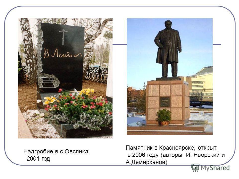 Надгробие в с.Овсянка 2001 год Памятник в Красноярске, открыт в 2006 году (авторы И. Яворский и А.Демирханов)