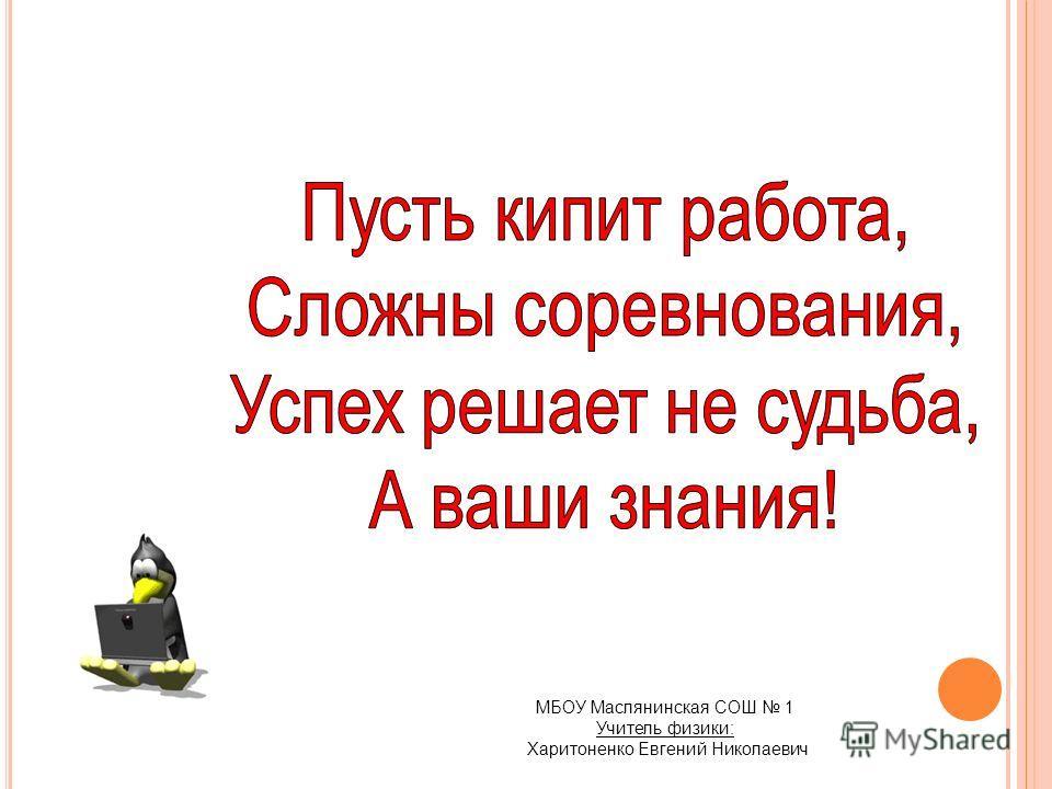 МБОУ Маслянинская СОШ 1 Учитель физики: Харитоненко Евгений Николаевич