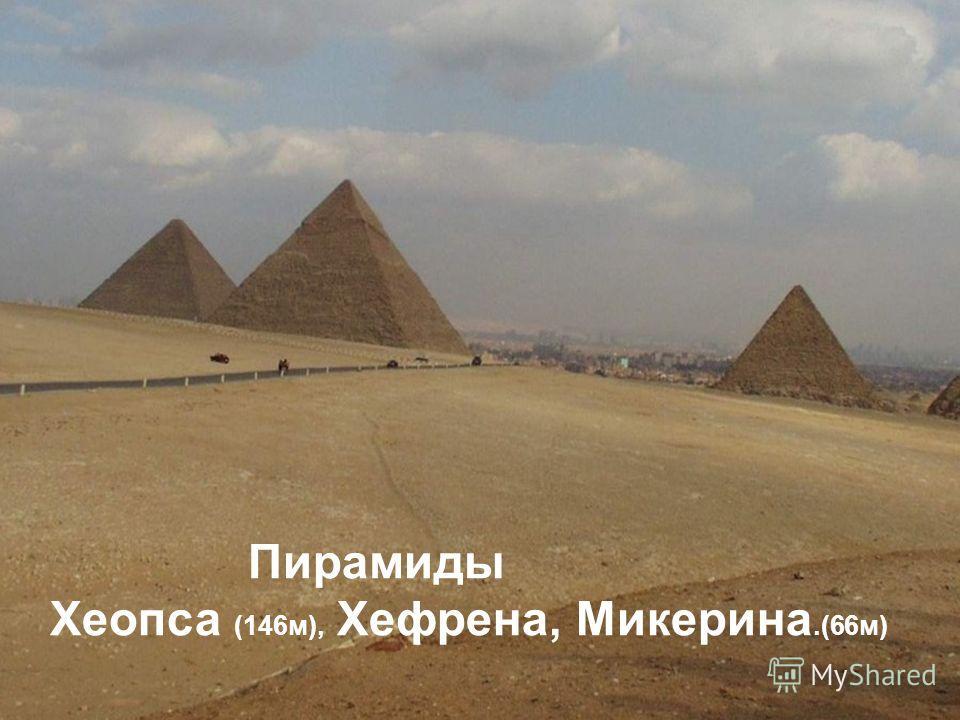 Пирамиды Хеопса (146 м), Хефрена, Микерина.(66 м)