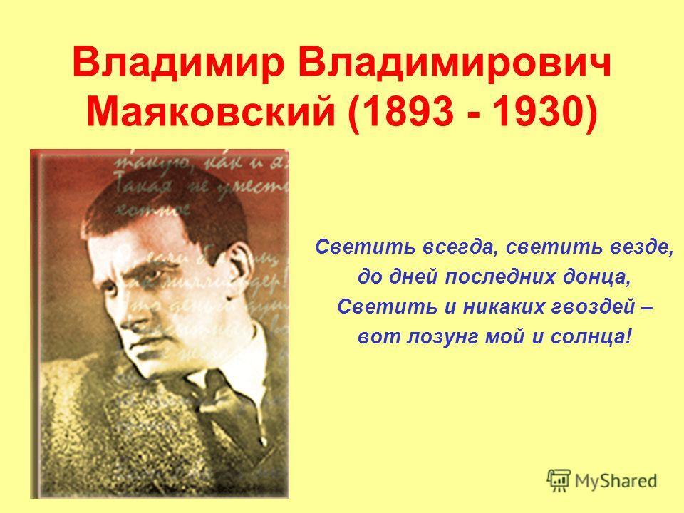 Владимир Владимирович Маяковский (1893 - 1930) Светить всегда, светить везде, до дней последних донца, Светить и никаких гвоздей – вот лозунг мой и солнца!