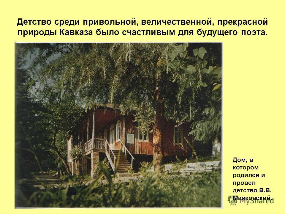Детство среди привольной, величественной, прекрасной природы Кавказа было счастливым для будущего поэта. Дом, в котором родился и провел детство В.В. Маяковский.