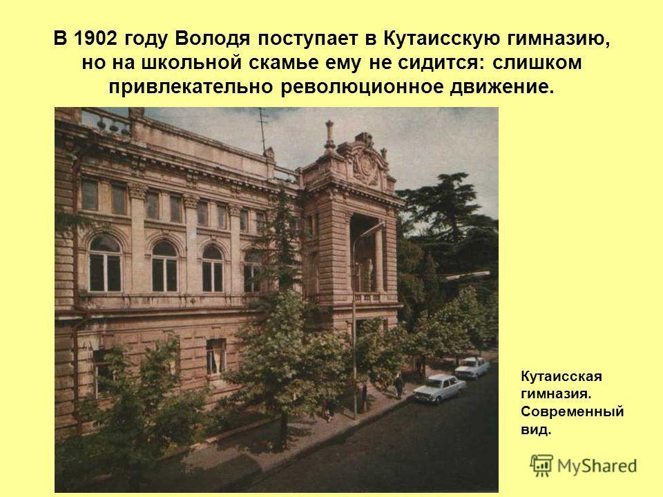 В 1902 году Володя поступает в Кутаисскую гимназию, но на школьной скамье ему не сидится: слишком привлекательно революционное движение. Кутаисская гимназия. Современный вид.